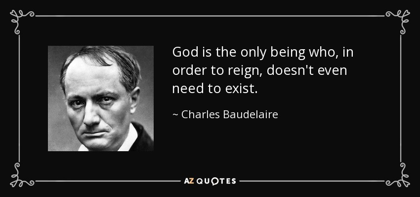 God is the only being who, in order to reign, doesn't even need to exist. - Charles Baudelaire