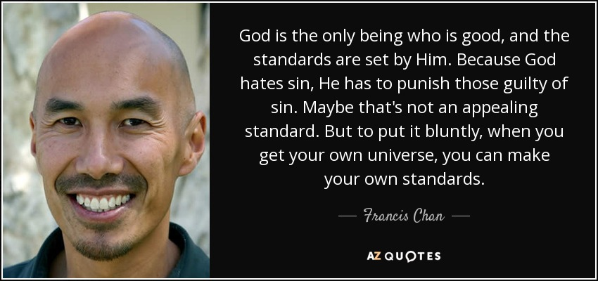 God is the only being who is good, and the standards are set by Him. Because God hates sin, He has to punish those guilty of sin. Maybe that's not an appealing standard. But to put it bluntly, when you get your own universe, you can make your own standards. - Francis Chan