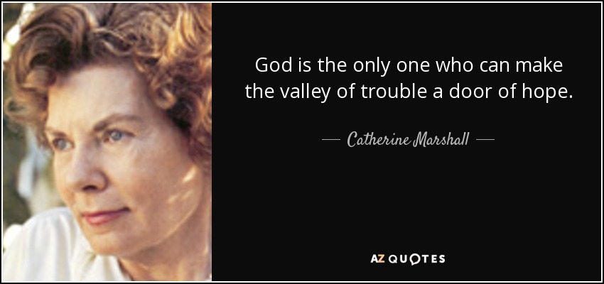 God is the only one who can make the valley of trouble a door of hope. - Catherine Marshall