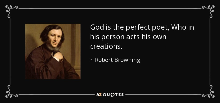 God is the perfect poet, Who in his person acts his own creations. - Robert Browning