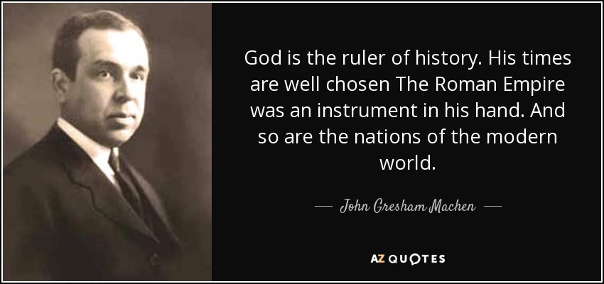 God is the ruler of history. His times are well chosen The Roman Empire was an instrument in his hand. And so are the nations of the modern world. - John Gresham Machen