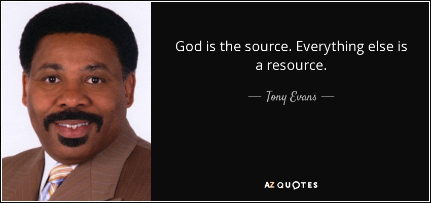 God is the source. Everything else is a resource. - Tony Evans