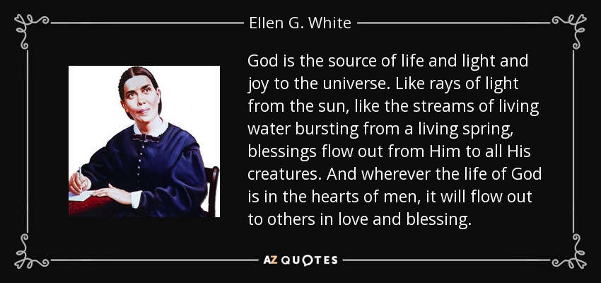 God is the source of life and light and joy to the universe. Like rays of light from the sun, like the streams of living water bursting from a living spring, blessings flow out from Him to all His creatures. And wherever the life of God is in the hearts of men, it will flow out to others in love and blessing. - Ellen G. White
