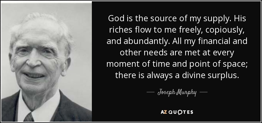 God is the source of my supply. His riches flow to me freely, copiously, and abundantly. All my financial and other needs are met at every moment of time and point of space; there is always a divine surplus. - Joseph Murphy
