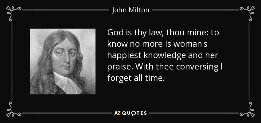 God is thy law, thou mine: to know no more Is woman's happiest knowledge and her praise. With thee conversing I forget all time. - John Milton