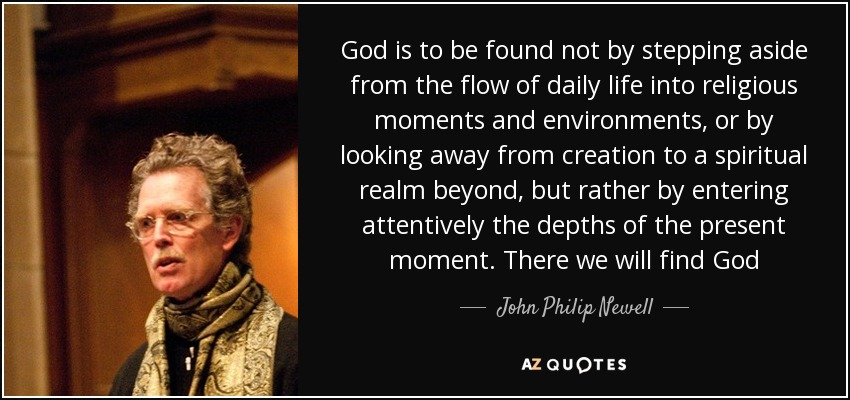 God is to be found not by stepping aside from the flow of daily life into religious moments and environments, or by looking away from creation to a spiritual realm beyond, but rather by entering attentively the depths of the present moment. There we will find God - John Philip Newell