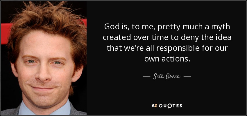 God is, to me, pretty much a myth created over time to deny the idea that we're all responsible for our own actions. - Seth Green