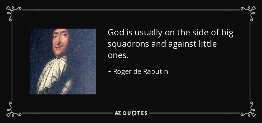 God is usually on the side of big squadrons and against little ones. - Roger de Rabutin, Comte de Bussy