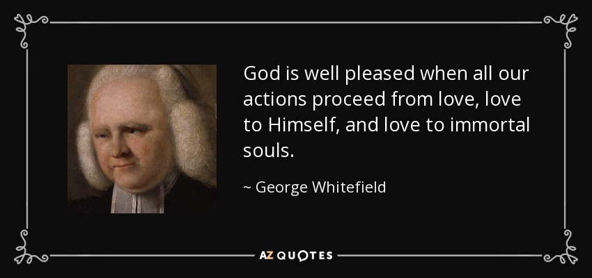God is well pleased when all our actions proceed from love, love to Himself, and love to immortal souls. - George Whitefield