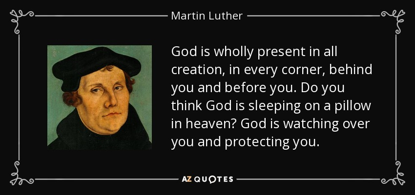 God is wholly present in all creation, in every corner, behind you and before you. Do you think God is sleeping on a pillow in heaven? God is watching over you and protecting you. - Martin Luther