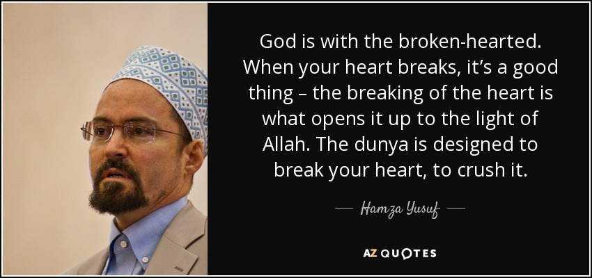 God is with the broken-hearted. When your heart breaks, it's a good thing – the breaking of the heart is what opens it up to the light of Allah. The dunya is designed to break your heart, to crush it. - Hamza Yusuf