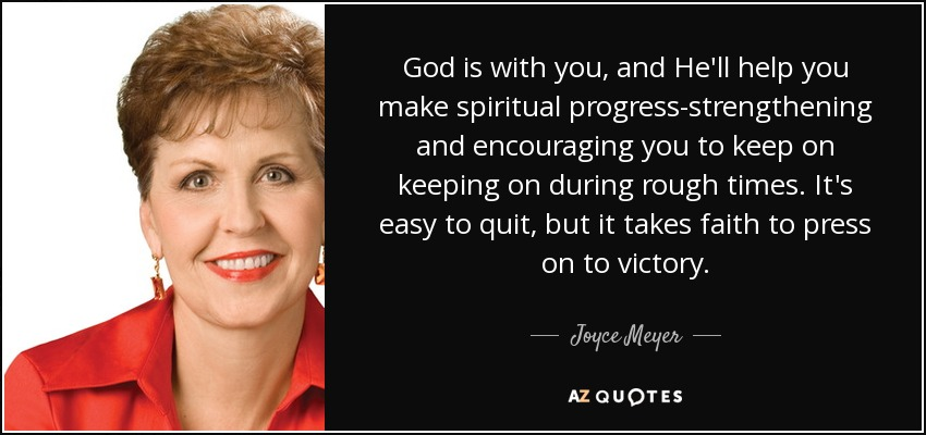 God is with you, and He'll help you make spiritual progress-strengthening and encouraging you to keep on keeping on during rough times. It's easy to quit, but it takes faith to press on to victory. - Joyce Meyer