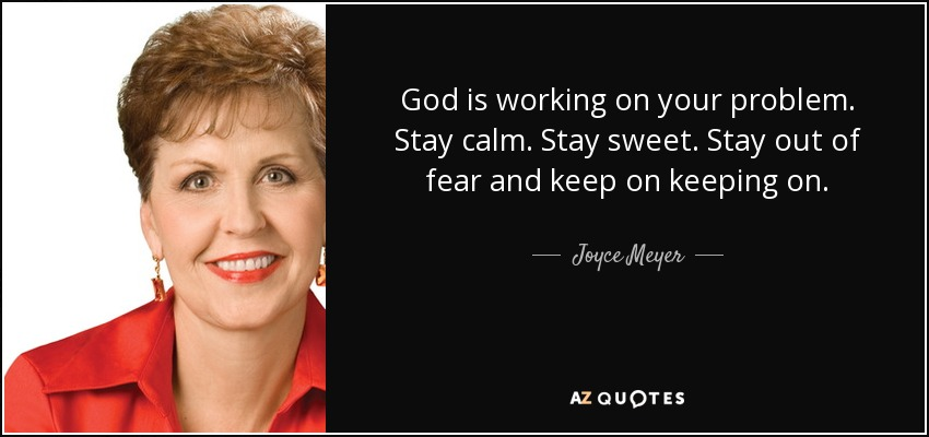 God is working on your problem. Stay calm. Stay sweet. Stay out of fear and keep on keeping on. - Joyce Meyer