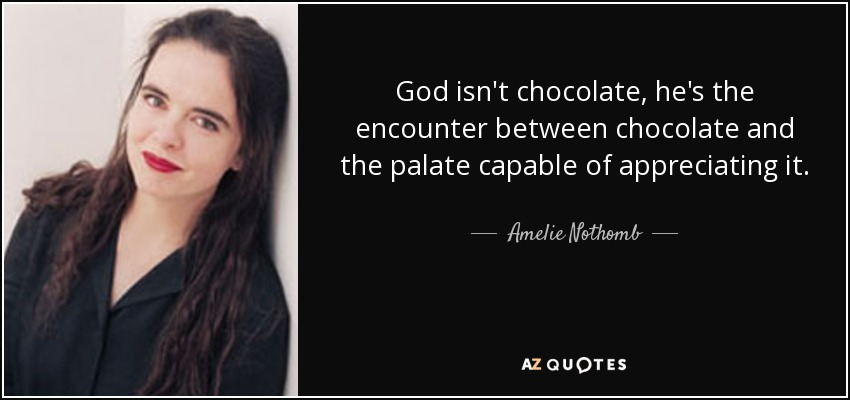 God isn't chocolate, he's the encounter between chocolate and the palate capable of appreciating it. - Amelie Nothomb
