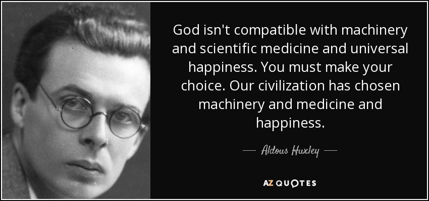 God isn't compatible with machinery and scientific medicine and universal happiness. You must make your choice. Our civilization has chosen machinery and medicine and happiness. - Aldous Huxley
