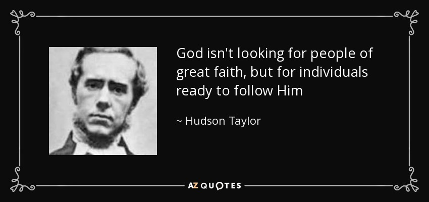 God isn't looking for people of great faith, but for individuals ready to follow Him - Hudson Taylor