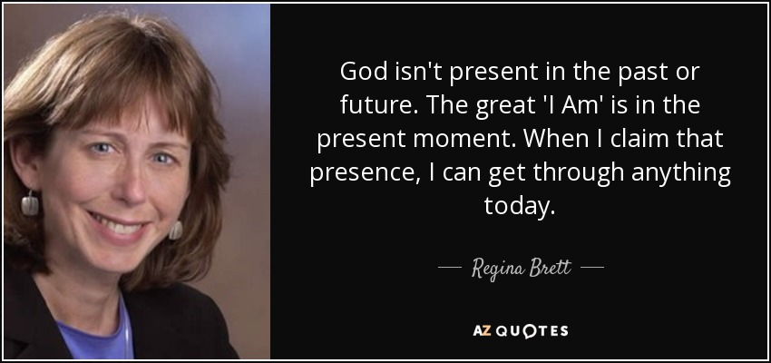 God isn't present in the past or future. The great 'I Am' is in the present moment. When I claim that presence, I can get through anything today. - Regina Brett