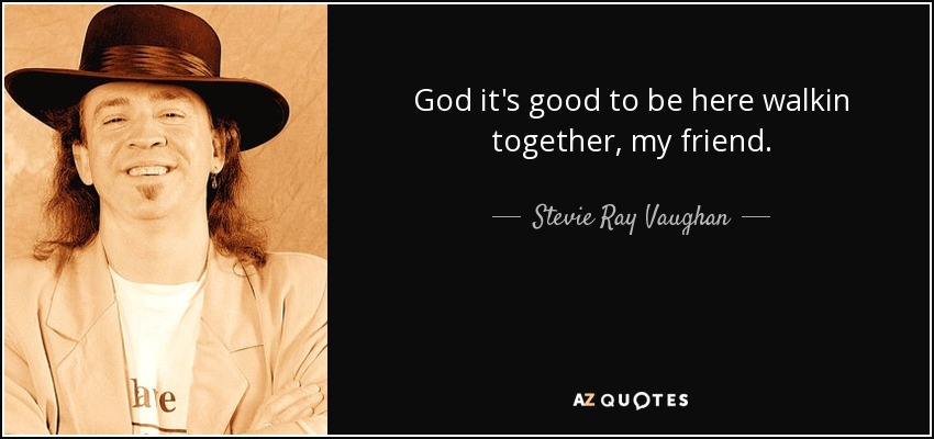 God it's good to be here walkin together, my friend. - Stevie Ray Vaughan