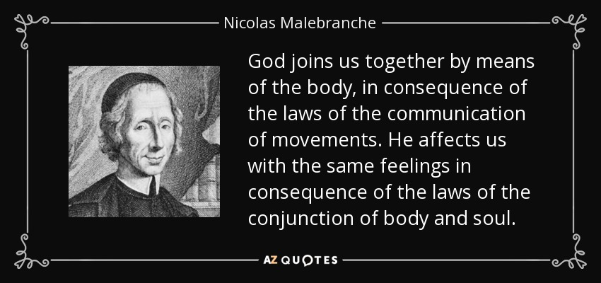 God joins us together by means of the body, in consequence of the laws of the communication of movements. He affects us with the same feelings in consequence of the laws of the conjunction of body and soul. - Nicolas Malebranche