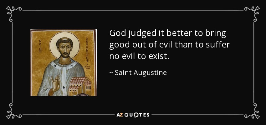 God judged it better to bring good out of evil than to suffer no evil to exist. - Saint Augustine