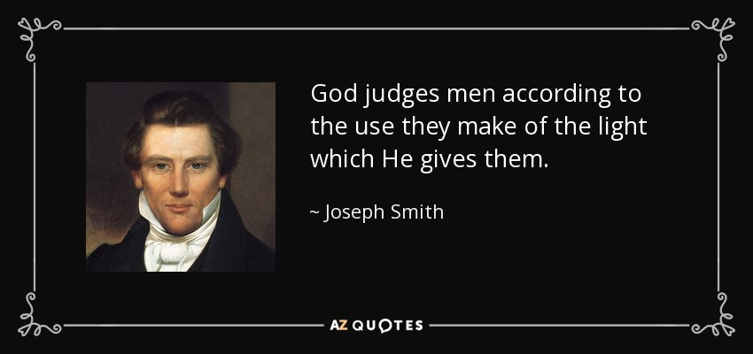 God judges men according to the use they make of the light which He gives them. - Joseph Smith, Jr.