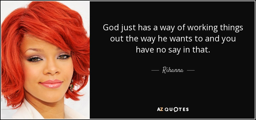 God just has a way of working things out the way he wants to and you have no say in that. - Rihanna