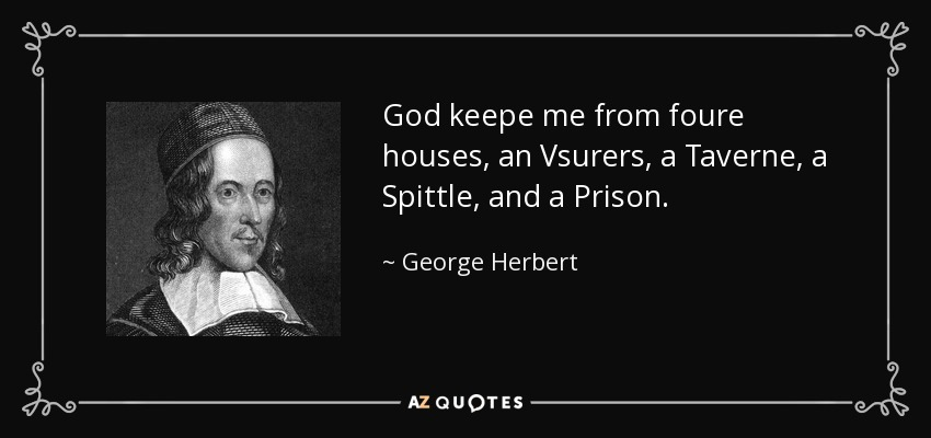 God keepe me from foure houses, an Vsurers, a Taverne, a Spittle, and a Prison. - George Herbert