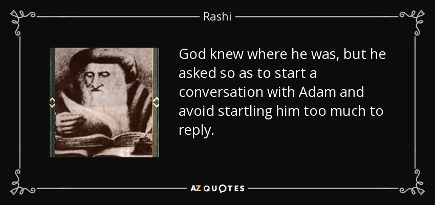 God knew where he was, but he asked so as to start a conversation with Adam and avoid startling him too much to reply. - Rashi