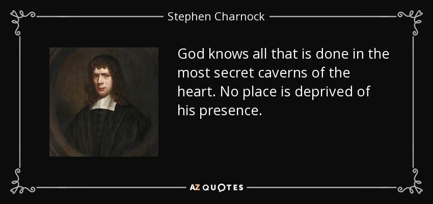 God knows all that is done in the most secret caverns of the heart. No place is deprived of his presence. - Stephen Charnock