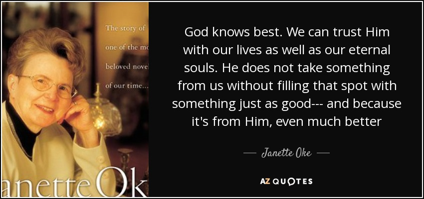 God knows best. We can trust Him with our lives as well as our eternal souls. He does not take something from us without filling that spot with something just as good--- and because it's from Him, even much better - Janette Oke