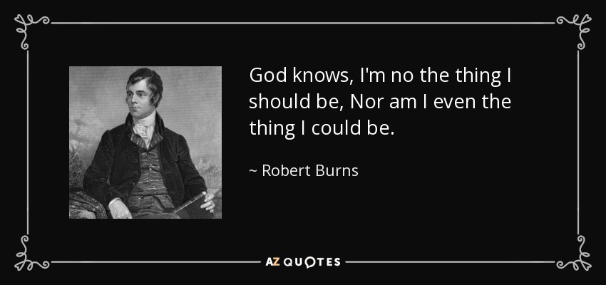 God knows, I'm no the thing I should be, Nor am I even the thing I could be. - Robert Burns