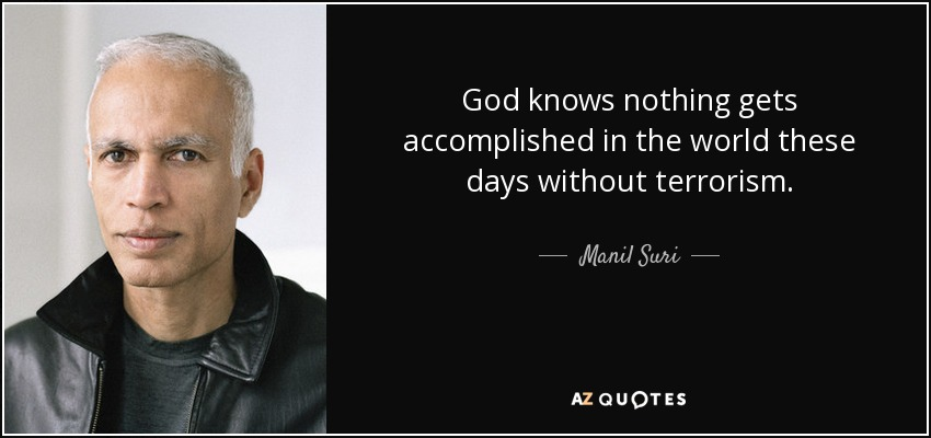 God knows nothing gets accomplished in the world these days without terrorism. - Manil Suri