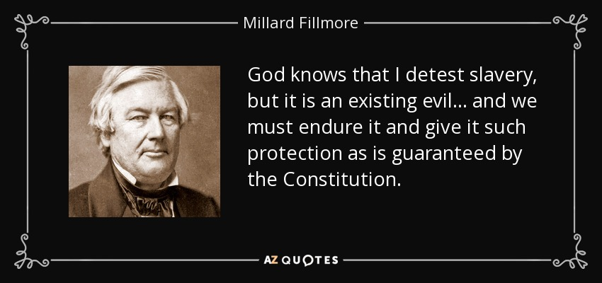 God knows that I detest slavery, but it is an existing evil ... and we must endure it and give it such protection as is guaranteed by the Constitution. - Millard Fillmore