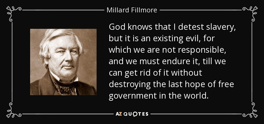 God knows that I detest slavery, but it is an existing evil, for which we are not responsible, and we must endure it, till we can get rid of it without destroying the last hope of free government in the world. - Millard Fillmore