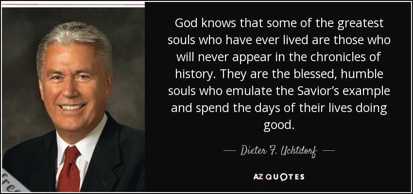 God knows that some of the greatest souls who have ever lived are those who will never appear in the chronicles of history. They are the blessed, humble souls who emulate the Savior's example and spend the days of their lives doing good. - Dieter F. Uchtdorf
