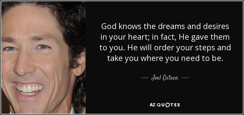 God knows the dreams and desires in your heart; in fact, He gave them to you. He will order your steps and take you where you need to be. - Joel Osteen