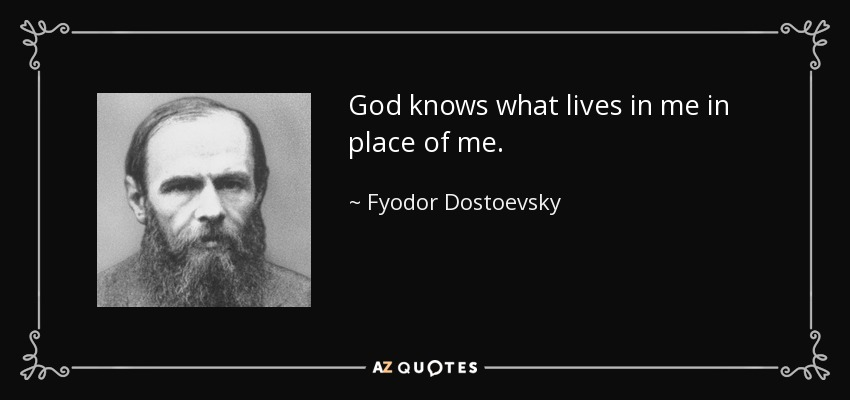 God knows what lives in me in place of me. - Fyodor Dostoevsky