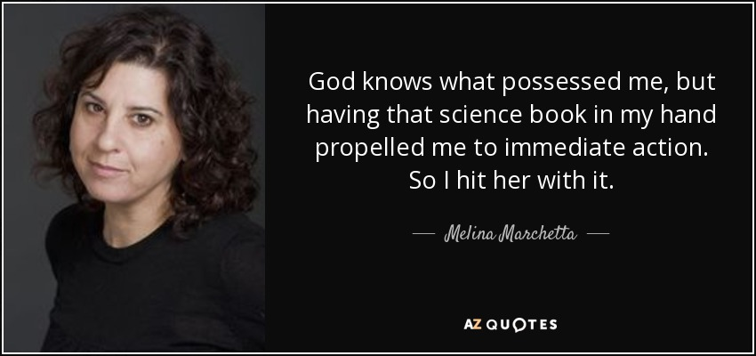 God knows what possessed me, but having that science book in my hand propelled me to immediate action. So I hit her with it. - Melina Marchetta