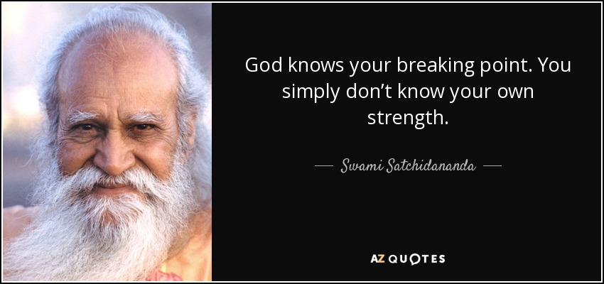 God knows your breaking point. You simply don't know your own strength. - Swami Satchidananda
