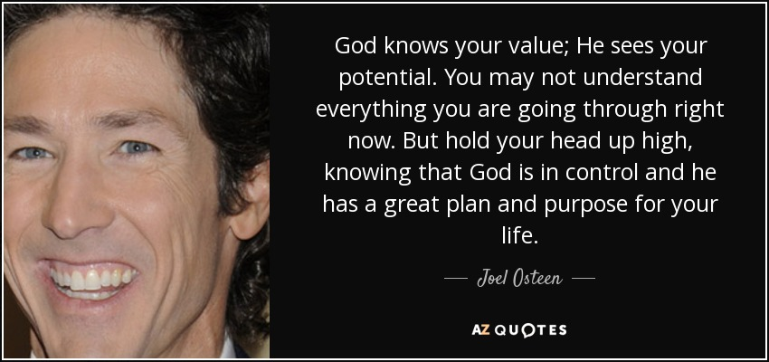 God knows your value; He sees your potential. You may not understand everything you are going through right now. But hold your head up high, knowing that God is in control and he has a great plan and purpose for your life. - Joel Osteen