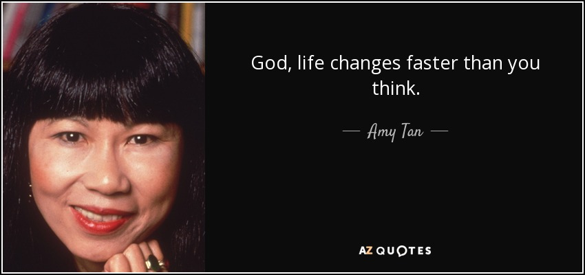 God, life changes faster than you think. - Amy Tan