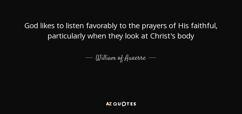 God likes to listen favorably to the prayers of His faithful, particularly when they look at Christ's body - William of Auxerre