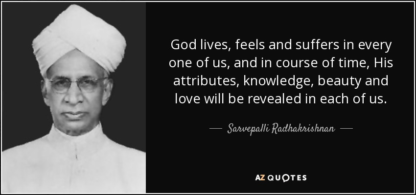 God lives, feels and suffers in every one of us, and in course of time, His attributes, knowledge, beauty and love will be revealed in each of us. - Sarvepalli Radhakrishnan