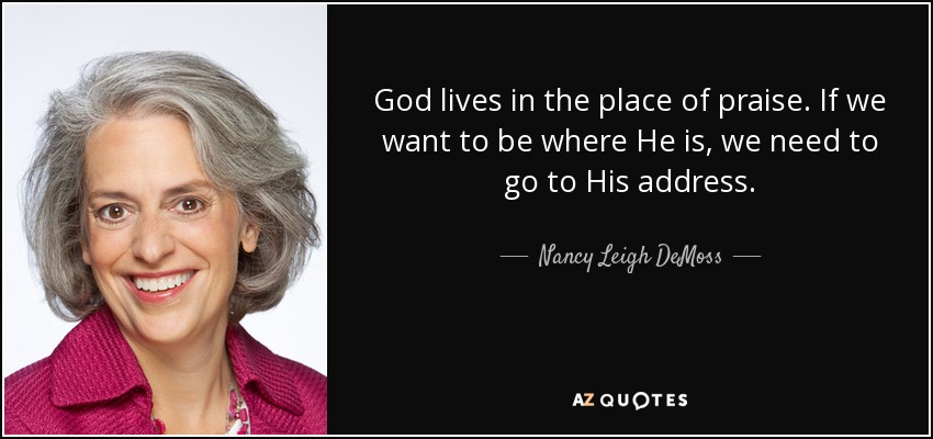 God lives in the place of praise. If we want to be where He is, we need to go to His address. - Nancy Leigh DeMoss
