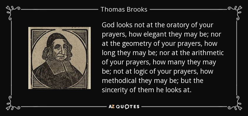 God looks not at the oratory of your prayers, how elegant they may be; nor at the geometry of your prayers, how long they may be; nor at the arithmetic of your prayers, how many they may be; not at logic of your prayers, how methodical they may be; but the sincerity of them he looks at. - Thomas Brooks