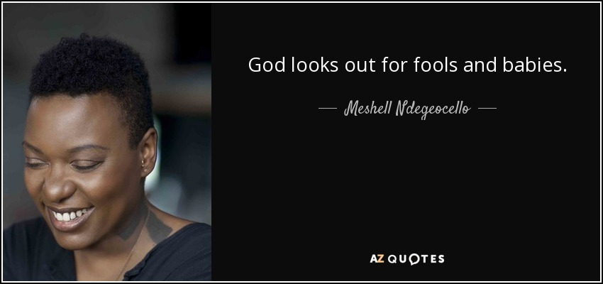 God looks out for fools and babies. - Meshell Ndegeocello