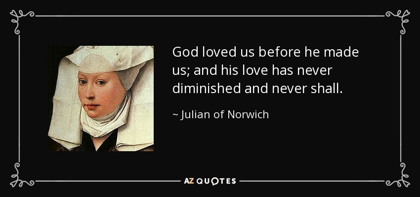 God loved us before he made us; and his love has never diminished and never shall. - Julian of Norwich