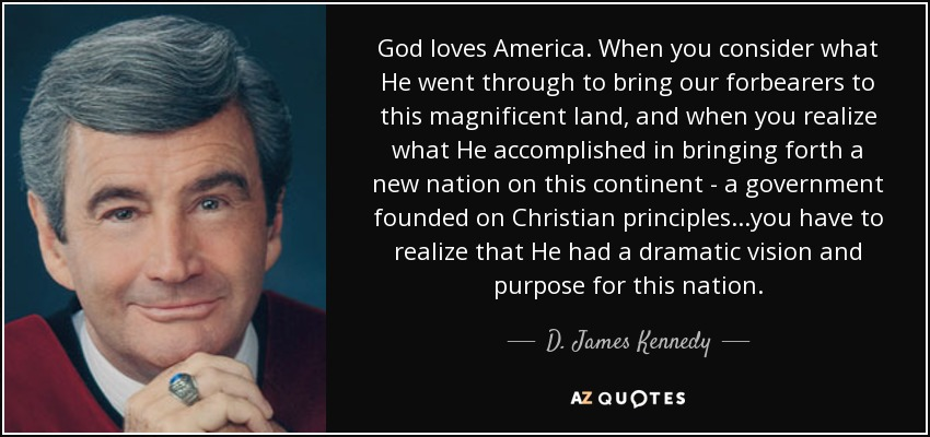 God loves America. When you consider what He went through to bring our forbearers to this magnificent land, and when you realize what He accomplished in bringing forth a new nation on this continent - a government founded on Christian principles...you have to realize that He had a dramatic vision and purpose for this nation. - D. James Kennedy