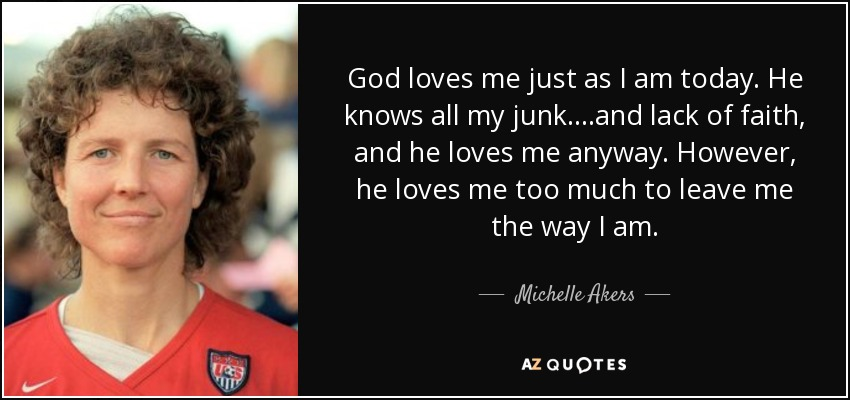 God loves me just as I am today. He knows all my junk....and lack of faith, and he loves me anyway. However, he loves me too much to leave me the way I am. - Michelle Akers