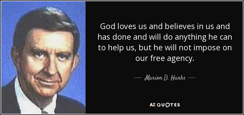 God loves us and believes in us and has done and will do anything he can to help us, but he will not impose on our free agency. - Marion D. Hanks